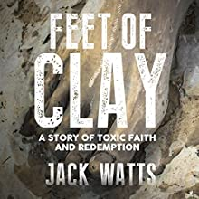 Feet of Clay: A Story of Toxic Faith and Redemption Audiobook by Jack Watts Narrated by Janie Renell
