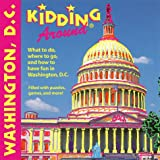 Kidding Around Washington, D.C.: What to Do, Where to Go, and How to Have Fun in Washington, D.C.