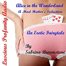 Alice in the Wonderland: A Mad Hatter's Seduction: An Erotic Fairytale Audiobook by  Luscious Profanity, Sabrina Brownstone Narrated by Sabrina Brownstone
