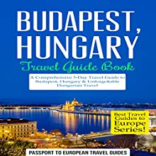 Budapest, Hungary: Travel Guide Book: A Comprehensive 5-Day Travel Guide to Budapest, Hungary & Unforgettable Hungarian Travel: Best Travel Guides to Europe Series, Book 15 Audiobook by  Passport to European Travel Guides Narrated by Colin Fluxman