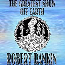 The Greatest Show off Earth (       UNABRIDGED) by Robert Rankin Narrated by Robert Rankin