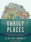 Alastair Bonnett Unruly Places: Lost Spaces, Secret Cities, and Other Inscrutable Geographies