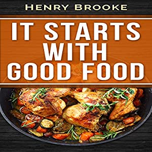 It Starts with Good Food Cookbook: Whole 30 Inspired Plan: Amazing Recipes for Food Lovers to Lose Weight and Reset Your Metabolism Audiobook