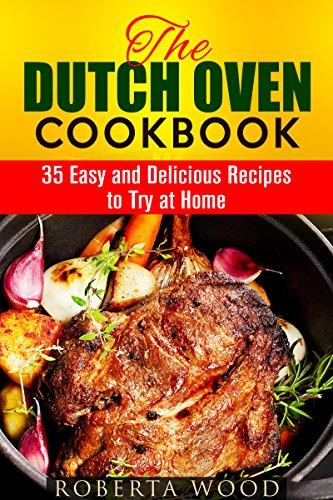 The Dutch Oven Cookbook: 35 Easy and Delicious Recipes to Try at Home (Cast Iron Skillet Recipes) by Roberta Wood
