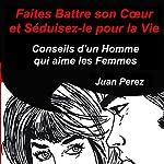 Faites battre son cœur et séduisez-le pour la vie : Conseils d'un homme qui aime les femmes | Juan Perez