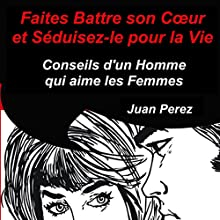 Faites battre son cœur et séduisez-le pour la vie : Conseils d'un homme qui aime les femmes | Livre audio Auteur(s) : Juan Perez Narrateur(s) : Bertrand Dubail