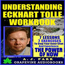 Understanding Eckhart Tolle Workbook: 7 Lessons, 7 Exercises to Stop Your Inner Chat and Experience the Power of Now!: The Secret of Now Series, Volume 1 Audiobook by A.J. Parr Narrated by Lucy Smith