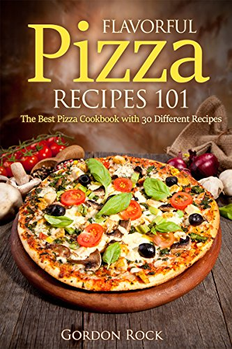 Flavorful Pizza Recipes 101: The Best Pizza Cookbook with 30 Different Recipes (Pizza Bible) by Gordon Rock