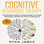 Cognitive Behavioral Therapy: The Definitive Guide to Understanding Your Brain, Depression, Anxiety and How to Overcome It Hörbuch von Ryan James Gesprochen von: Miguel Rodriguez