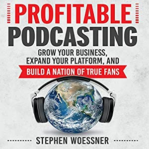 Profitable Podcasting: Grow Your Business, Expand Your Platform, and Build a Nation of True Fans Hörbuch von Stephen Woessner Gesprochen von: Sean Pratt