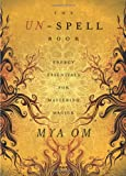 Mya Om The Un-Spell Book: Energy Essentials for Mastering Magick