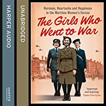 The Girls Who Went to War: Heroism, Heartache and Happiness in the Wartime Women's Forces (       UNABRIDGED) by Duncan Barrett, Nuala Calvi Narrated by Tania Rodrigues