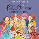 The Practical Princess and Other Stories | Rebecca Lisle