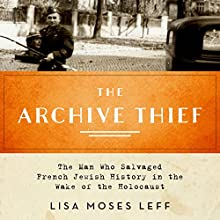 The Archive Thief: The Man Who Salvaged French Jewish History in the Wake of the Holocaust (       UNABRIDGED) by Lisa Moses Leff Narrated by Suzanne Toren
