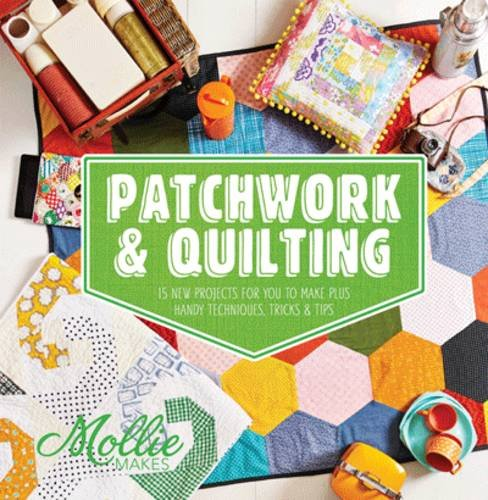 Mollie Makes: Patchwork and Quilting: 15 new projectd for you to make plus handy techniques, tricks & tips