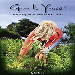 Grow It Yourself: Growing Veg for the 'Have a Go' Gardener: If You Can Grow Tomatoes You Can Grow These