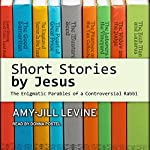 Short Stories by Jesus: The Enigmatic Parables of a Controversial Rabbi | Amy-Jill Levine