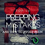 Top 10 Prepping Mistakes (and How to Avoid Them) | Robert Paine