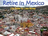 img - for Retire in Mexico - Live Better for Less Money -- Live the American Dream in Mexico for half the price. Luxury on a shoestring can be yours! book / textbook / text book