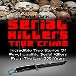Serial Killers True Crime: Incredible True Stories of Psychopathic Serial Killers From the Last 200 Years | Brody Clayton