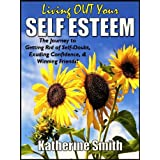 Living OUT Your Self Esteem: The Journey to Getting Rid of Self-Doubt, Exuding Confidence, & Winning Friends! ~ Katherine Smith