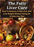 The Fatty Liver Cure - How To Reverse A Fatty Liver And Lose Weight Without Going On A Fatty Liver Diet (Nutrition, Fatty Liver Disease, Cirrhosis, Eating Disorders, Stop Drinking)