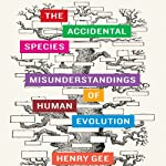 The Accidental Species: Misunderstandings of Human Evolution | Henry Gee
