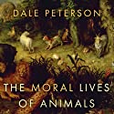 The Moral Lives of Animals (       UNABRIDGED) by Dale Peterson Narrated by Sanjiv Jhaveri