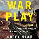 War Play: Video Games and the Future of Armed Conflict Audiobook by Corey Mead Narrated by Pat Young