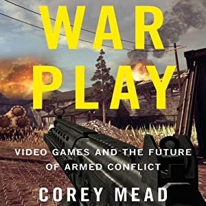 War Play: Video Games and the Future of Armed Conflict | [Corey Mead]