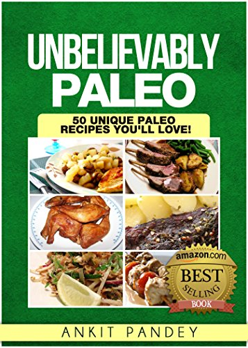 Unbelievably Paleo: 50 Unique Paleo Recipes You'll Love! (Unravelling Paleo Series Book 2) by Ankit Pandey