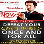Defeat Your Lazy Habits Once and for All: How to Overcome Laziness and Procrastination | Jeff Carter