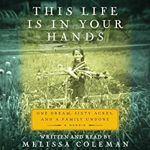 This Life Is in Your Hands: One Dream, Sixty Acres, and a Family Undone | [Melissa Coleman]