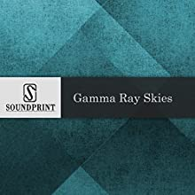 Gamma Ray Skies Radio/TV Program by David Barrett Wilson Narrated by Barbara Bogaev, David Barrett Wilson
