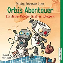Ein kleiner Roboter lässt es scheppern (Orbis Abenteuer 2) (       gekürzt) von Thomas Christos Gesprochen von: Philipp Schepmann