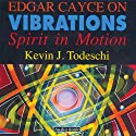 Edgar Cayce on Vibrations: Spirit In Motion  by Kevin J Todeschi Narrated by Art Ray
