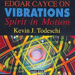 Edgar Cayce on Vibrations: Spirit In Motion | [Kevin J Todeschi]
