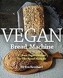 Vegan Bread Machine: 11 Rare Vegan Recipes For The Bread Machine (Vegan, Gluten Free, Dough, Yeast, Buns, Cookbook)
