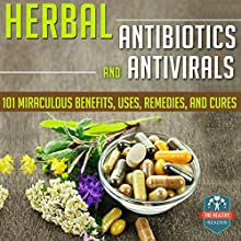 Herbal Antibiotics and Antivirals: 101 Miraculous Benefits, Uses, Remedies, and Cures (       UNABRIDGED) by The Healthy Reader Narrated by Robin Rowan
