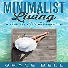 Minimalist Living: How to Develop a Minimalist Mindset and Live a Meaningful Life Audiobook by Grace Bell Narrated by Vanessa Moyen