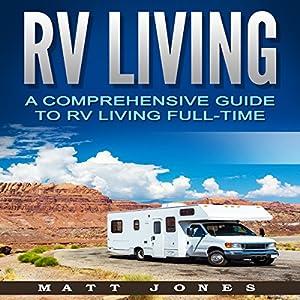 RV Living: A Comprehensive Guide to RV Living Full-time Hörbuch von Matt Jones Gesprochen von: Robert V. Gallant