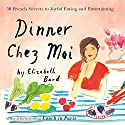 Dinner Chez Moi: 50 French Secrets to Joyful Eating and Entertaining Audiobook by Elizabeth Bard Narrated by Suzanne Toren
