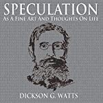 Speculation as a Fine Art and Thoughts on Life | Dickson G. Watts