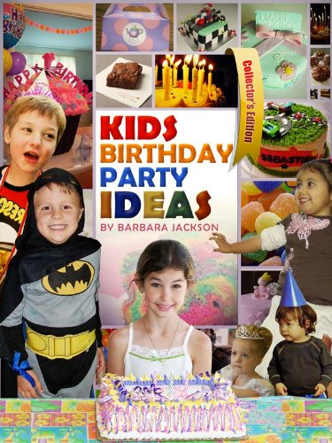 Kids Birthday Party Ideas: How To Arrange The Perfect Birthday Party For Your Child - Collector's Edition
