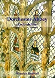 Dorchester Abbey Oxfordshire: The Archaeology and Architecture of a Cathedral, Monastery and Parish Church
