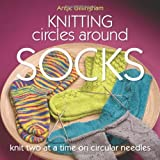 Knitting Circles Around Socks: Knit Two at a Time on Circular Needlesby Antje Gillingham