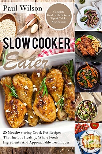 Slow Cooker Eater: 25 Mouthwatering Crock Pot Recipes That Include Healthy, Whole Foods Ingredients And Approachable Techniques by Paul Wilson