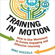 Training in Motion: How to Use Movement to Create Engaging and Effective Learning (       UNABRIDGED) by Mike Kuczala Narrated by Walter Dixon