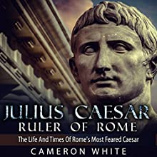 Julius Caesar, Ruler of Rome: The Life and Times of Rome's Most Feared Caesar (       UNABRIDGED) by Cameron White Narrated by Jennifer Howe