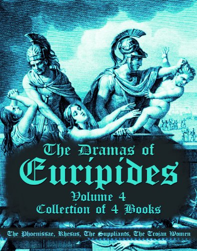 Euripides - The Dramas of Euripides, Volume 4 : Collection of 4 Books (The Phoenissae, Rhesus, The Suppliants, The Trojan Women) (English Edition)